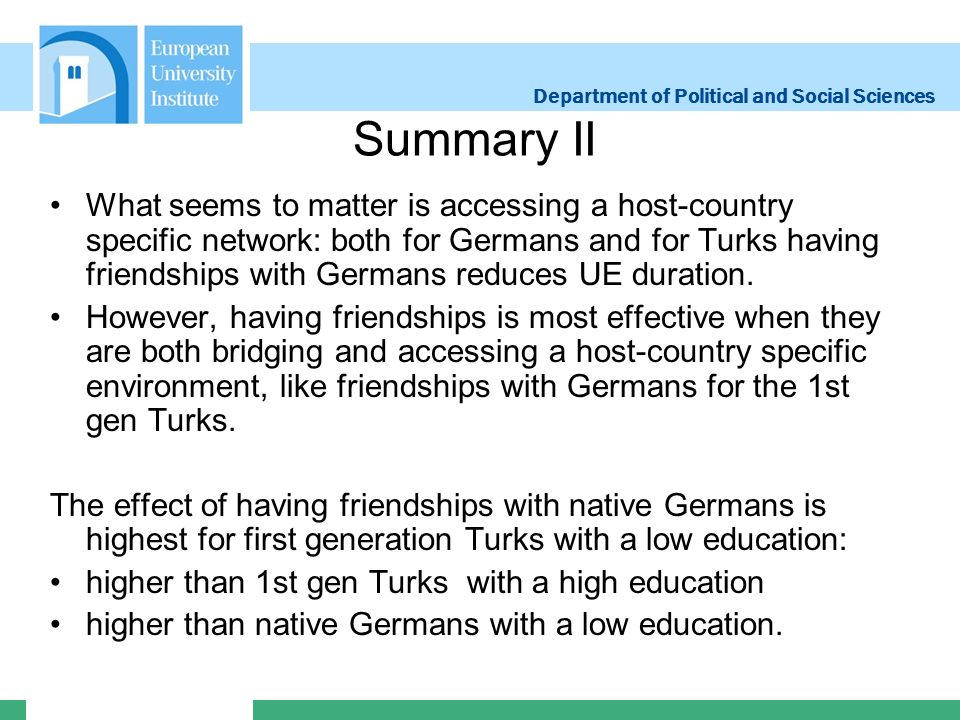 Department of Political and Social Sciences Summary II What seems to matter is accessing a host-country specific network: both for Germans and for Turks having friendships with Germans reduces UE duration.