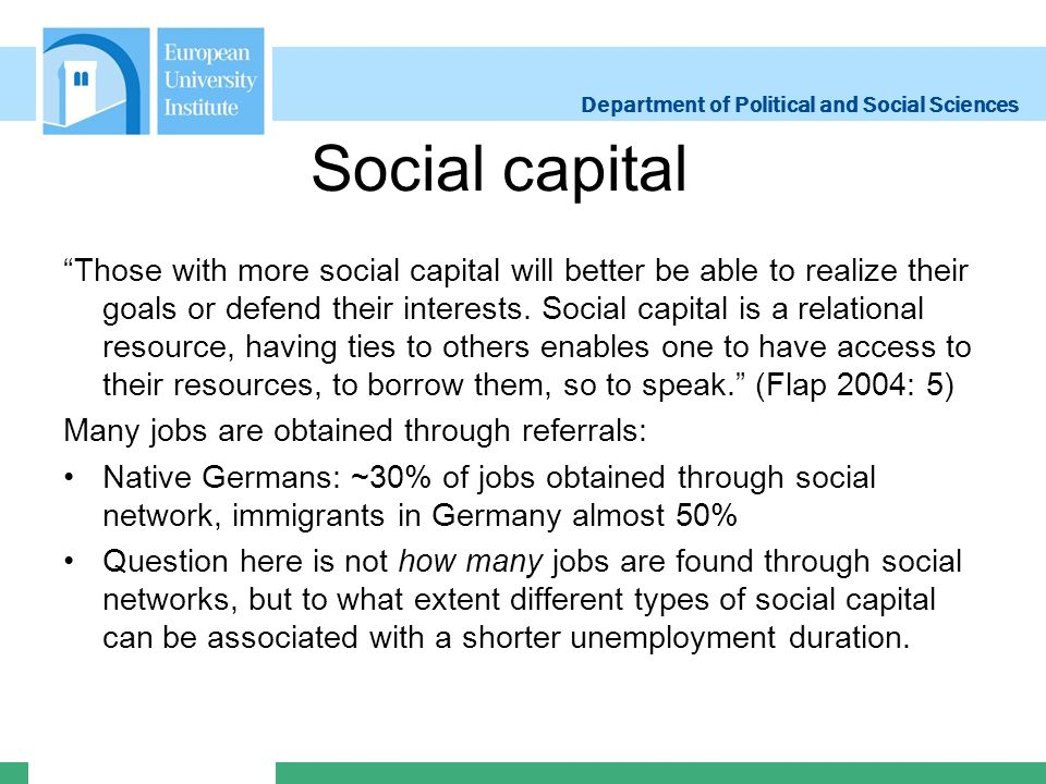 Department of Political and Social Sciences Social capital Those with more social capital will better be able to realize their goals or defend their interests.