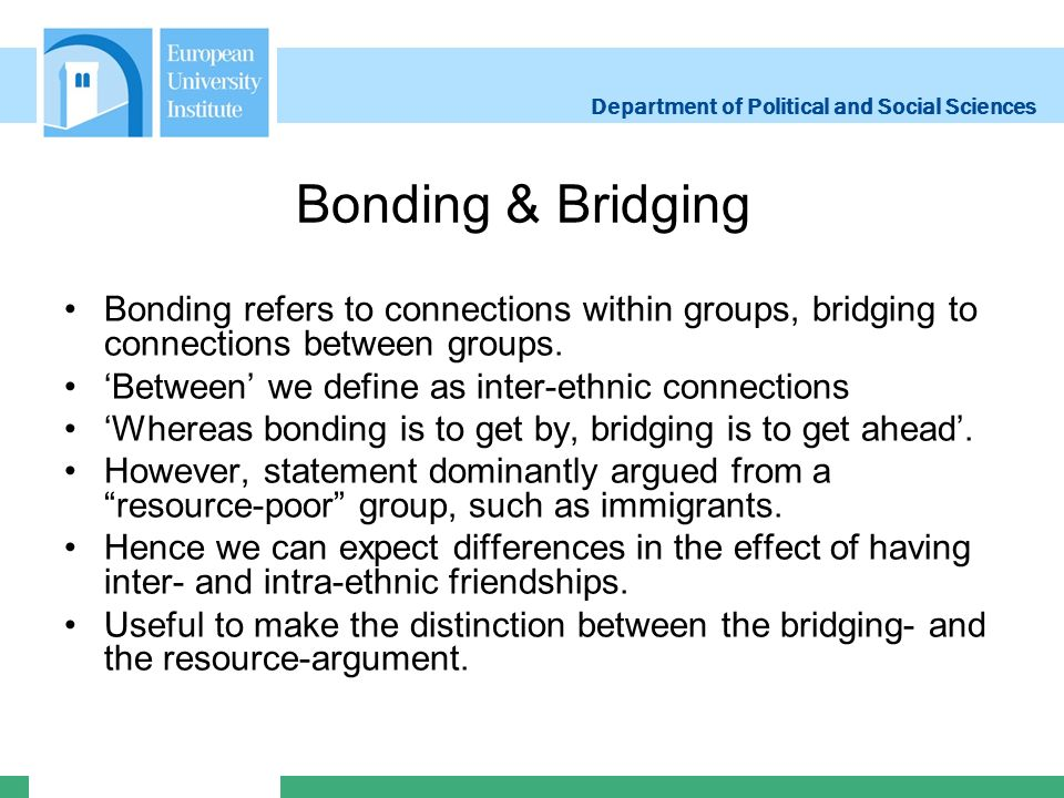 Department of Political and Social Sciences Bonding & Bridging Bonding refers to connections within groups, bridging to connections between groups.
