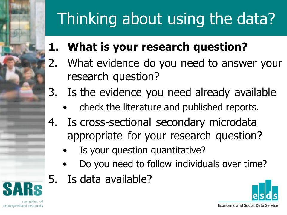 Thinking about using the data. 1.What is your research question.