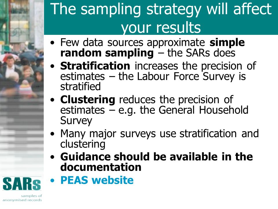The sampling strategy will affect your results Few data sources approximate simple random sampling – the SARs does Stratification increases the precision of estimates – the Labour Force Survey is stratified Clustering reduces the precision of estimates – e.g.