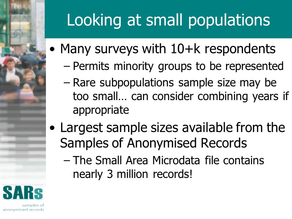 Looking at small populations Many surveys with 10+k respondents –Permits minority groups to be represented –Rare subpopulations sample size may be too small… can consider combining years if appropriate Largest sample sizes available from the Samples of Anonymised Records –The Small Area Microdata file contains nearly 3 million records!