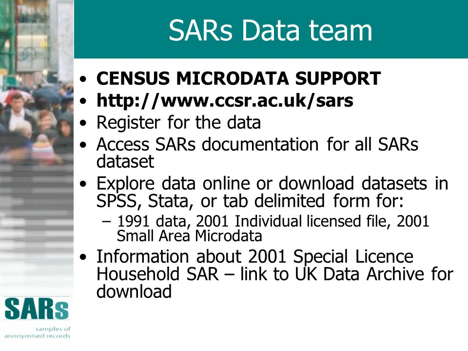 SARs Data team CENSUS MICRODATA SUPPORT http://www.ccsr.ac.uk/sars Register for the data Access SARs documentation for all SARs dataset Explore data online or download datasets in SPSS, Stata, or tab delimited form for: –1991 data, 2001 Individual licensed file, 2001 Small Area Microdata Information about 2001 Special Licence Household SAR – link to UK Data Archive for download