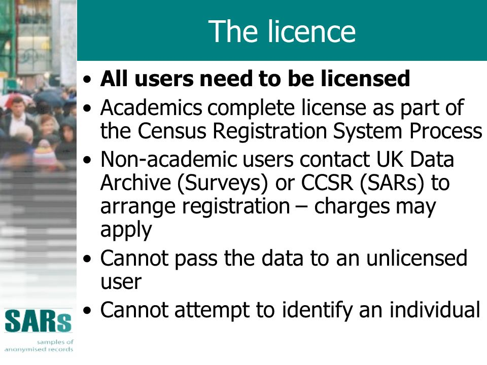 The licence All users need to be licensed Academics complete license as part of the Census Registration System Process Non-academic users contact UK Data Archive (Surveys) or CCSR (SARs) to arrange registration – charges may apply Cannot pass the data to an unlicensed user Cannot attempt to identify an individual