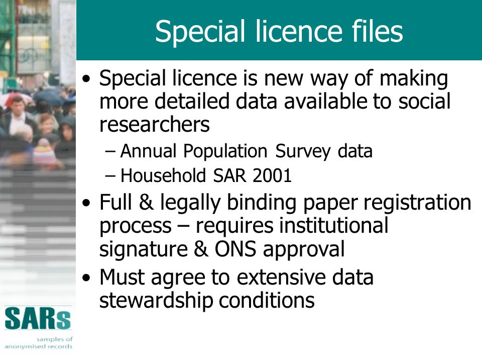 Special licence files Special licence is new way of making more detailed data available to social researchers –Annual Population Survey data –Household SAR 2001 Full & legally binding paper registration process – requires institutional signature & ONS approval Must agree to extensive data stewardship conditions
