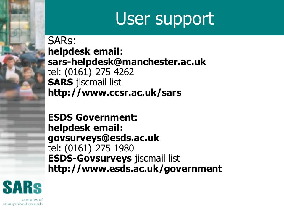 User support SARs: helpdesk email: sars-helpdesk@manchester.ac.uk tel: (0161) 275 4262 SARS jiscmail list http://www.ccsr.ac.uk/sars ESDS Government: helpdesk email: govsurveys@esds.ac.uk tel: (0161) 275 1980 ESDS-Govsurveys jiscmail list http://www.esds.ac.uk/government