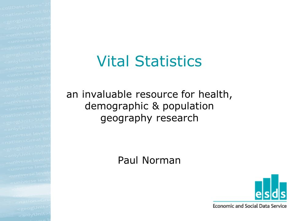 Vital Statistics an invaluable resource for health, demographic & population geography research Paul Norman