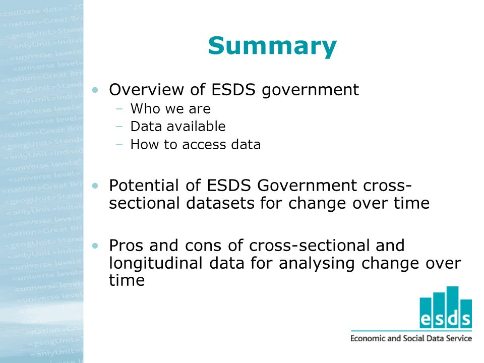 Summary Overview of ESDS government –Who we are –Data available –How to access data Potential of ESDS Government cross- sectional datasets for change over time Pros and cons of cross-sectional and longitudinal data for analysing change over time