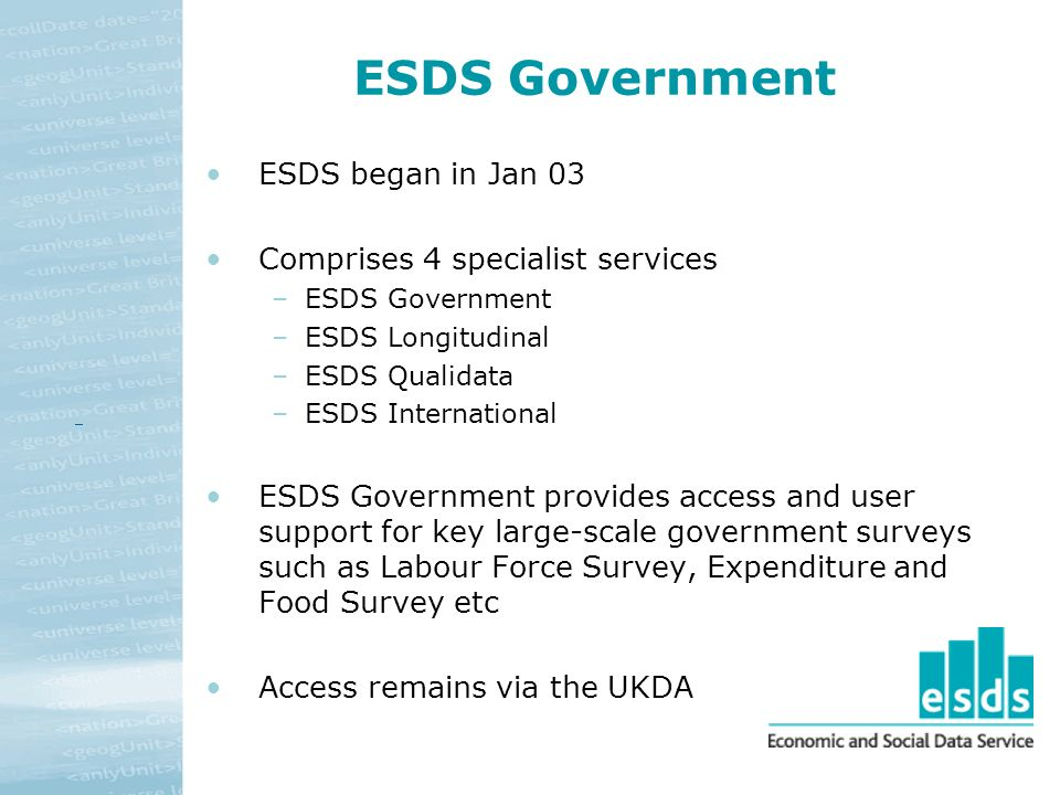 ESDS Government ESDS began in Jan 03 Comprises 4 specialist services –ESDS Government –ESDS Longitudinal –ESDS Qualidata –ESDS International ESDS Government provides access and user support for key large-scale government surveys such as Labour Force Survey, Expenditure and Food Survey etc Access remains via the UKDA