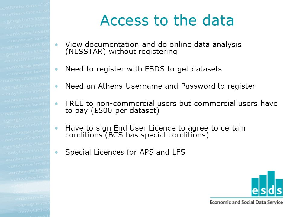 Access to the data View documentation and do online data analysis (NESSTAR) without registering Need to register with ESDS to get datasets Need an Athens Username and Password to register FREE to non-commercial users but commercial users have to pay (£500 per dataset) Have to sign End User Licence to agree to certain conditions (BCS has special conditions) Special Licences for APS and LFS