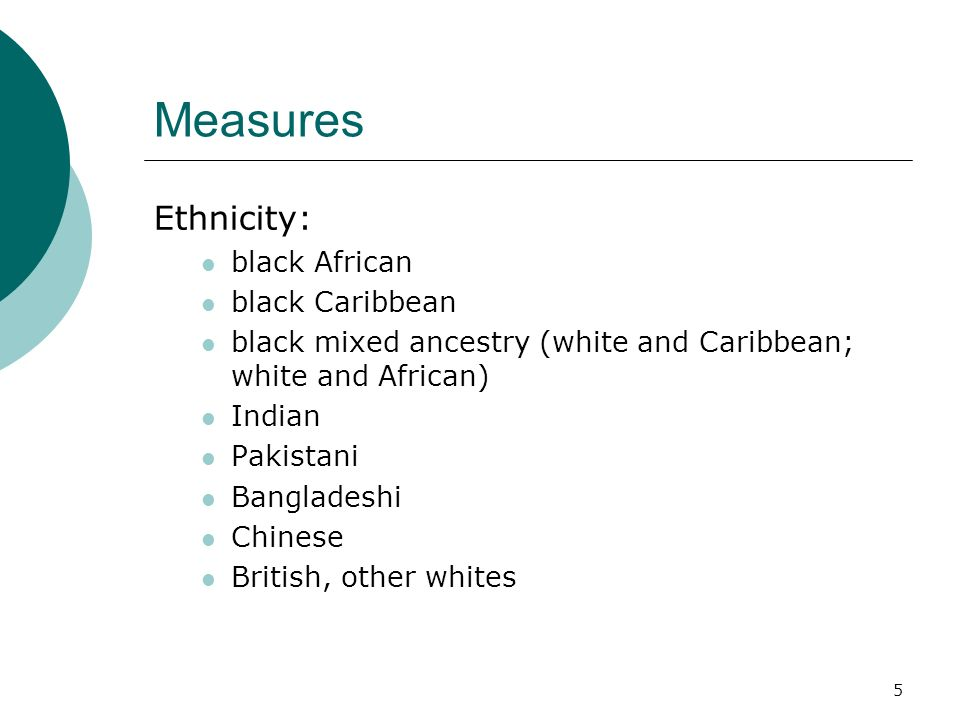 5 Measures Ethnicity: black African black Caribbean black mixed ancestry (white and Caribbean; white and African) Indian Pakistani Bangladeshi Chinese British, other whites