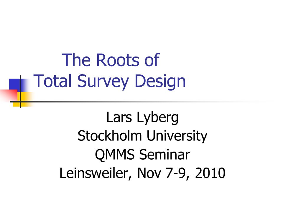 The Roots of Total Survey Design Lars Lyberg Stockholm University QMMS Seminar Leinsweiler, Nov 7-9, 2010
