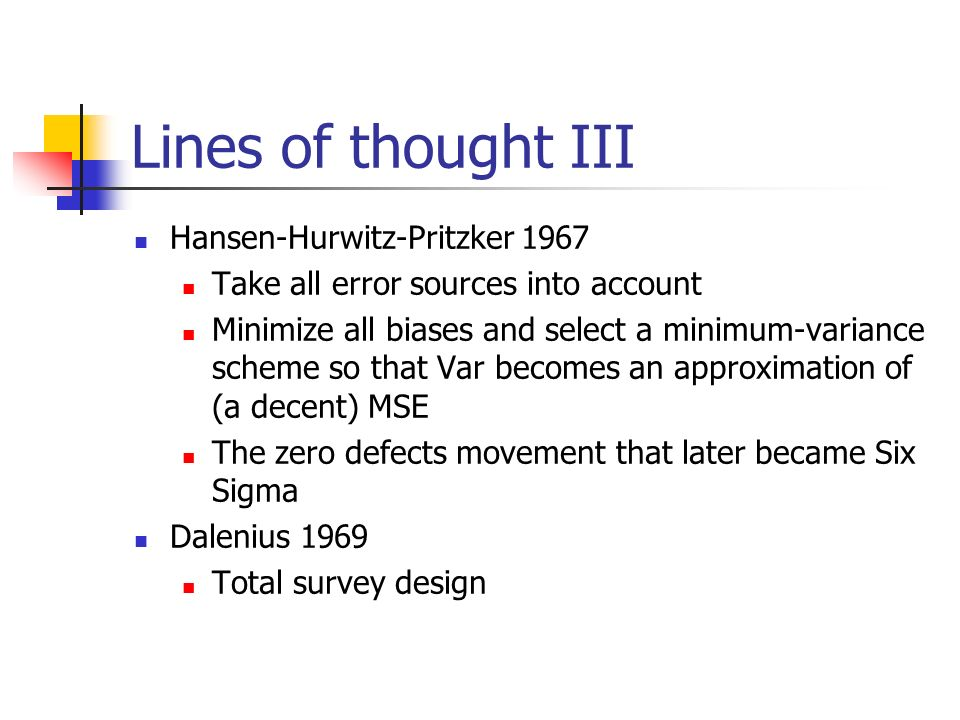 Lines of thought III Hansen-Hurwitz-Pritzker 1967 Take all error sources into account Minimize all biases and select a minimum-variance scheme so that Var becomes an approximation of (a decent) MSE The zero defects movement that later became Six Sigma Dalenius 1969 Total survey design