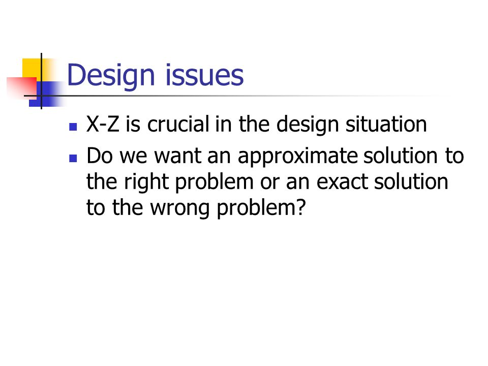 Design issues X-Z is crucial in the design situation Do we want an approximate solution to the right problem or an exact solution to the wrong problem
