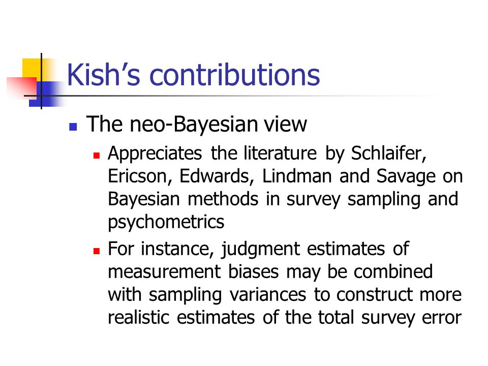Kishs contributions The neo-Bayesian view Appreciates the literature by Schlaifer, Ericson, Edwards, Lindman and Savage on Bayesian methods in survey sampling and psychometrics For instance, judgment estimates of measurement biases may be combined with sampling variances to construct more realistic estimates of the total survey error