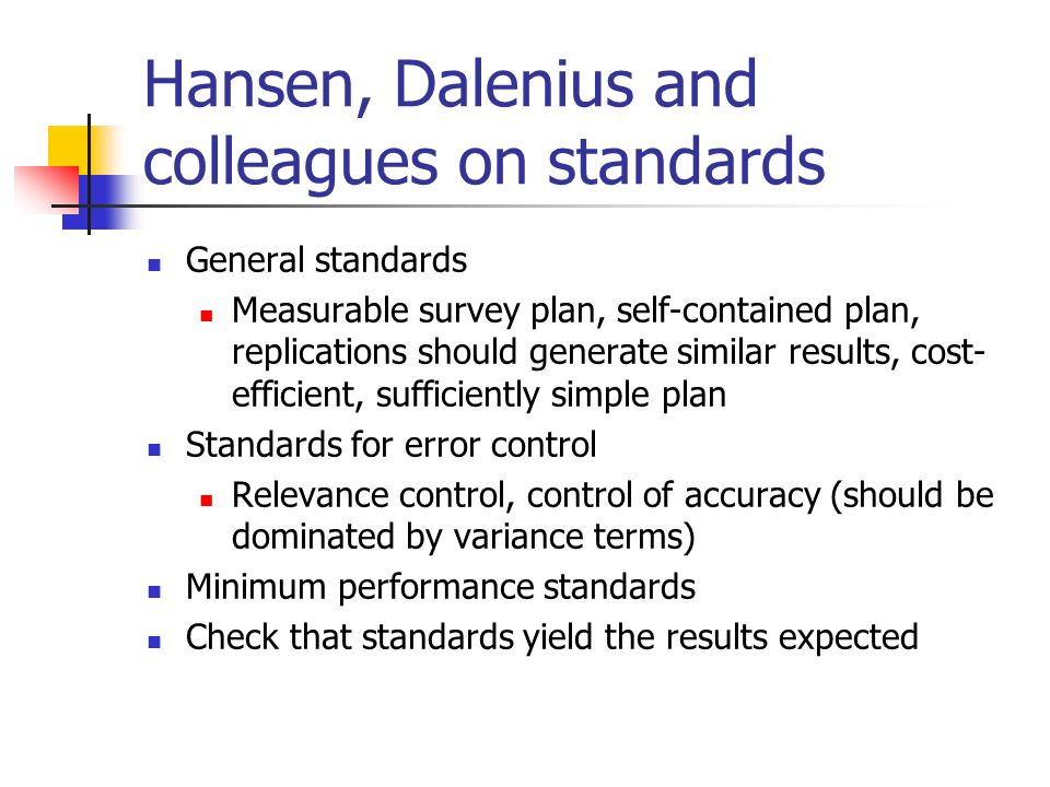 Hansen, Dalenius and colleagues on standards General standards Measurable survey plan, self-contained plan, replications should generate similar results, cost- efficient, sufficiently simple plan Standards for error control Relevance control, control of accuracy (should be dominated by variance terms) Minimum performance standards Check that standards yield the results expected