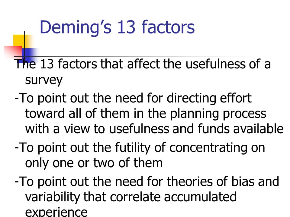 Demings 13 factors The 13 factors that affect the usefulness of a survey -To point out the need for directing effort toward all of them in the planning process with a view to usefulness and funds available -To point out the futility of concentrating on only one or two of them -To point out the need for theories of bias and variability that correlate accumulated experience