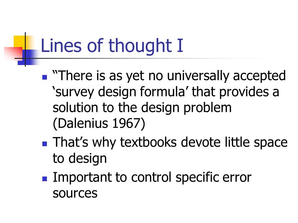 Lines of thought I There is as yet no universally accepted survey design formula that provides a solution to the design problem (Dalenius 1967) Thats why textbooks devote little space to design Important to control specific error sources