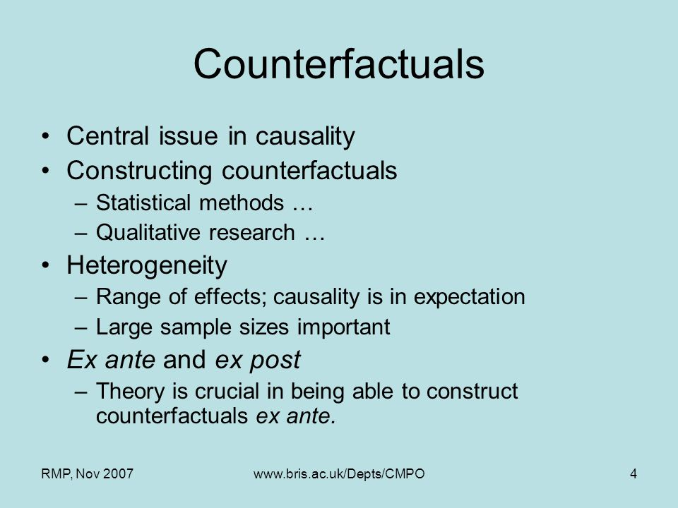 RMP, Nov 2007www.bris.ac.uk/Depts/CMPO4 Counterfactuals Central issue in causality Constructing counterfactuals –Statistical methods … –Qualitative re