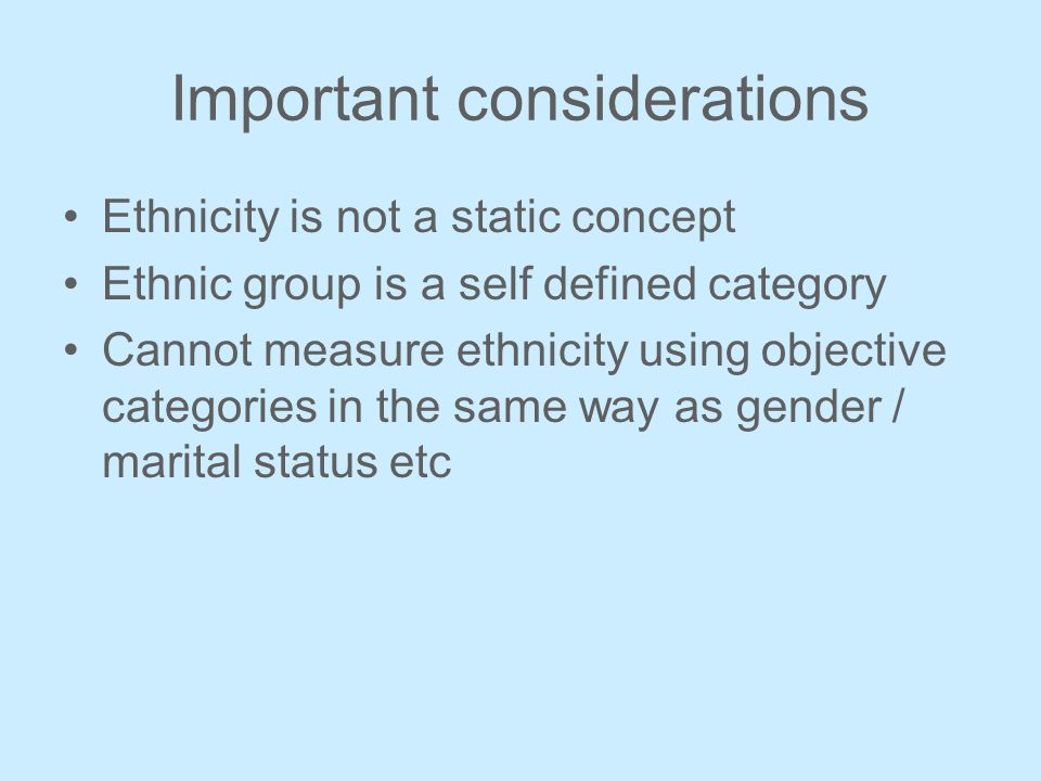 Important considerations Ethnicity is not a static concept Ethnic group is a self defined category Cannot measure ethnicity using objective categories