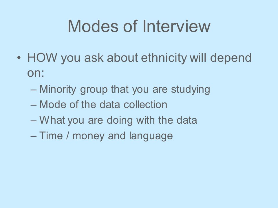 Modes of Interview HOW you ask about ethnicity will depend on: –Minority group that you are studying –Mode of the data collection –What you are doing