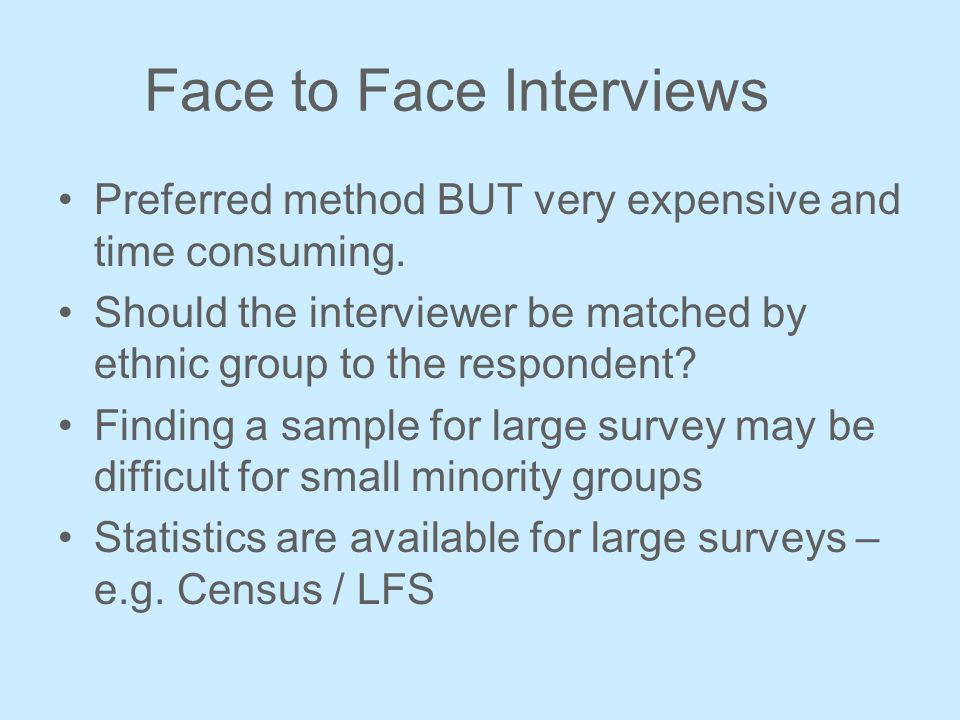 Face to Face Interviews Preferred method BUT very expensive and time consuming. Should the interviewer be matched by ethnic group to the respondent? F