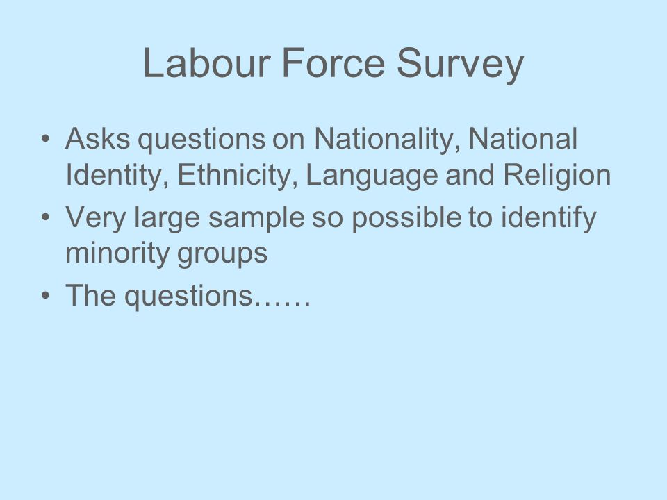 Labour Force Survey Asks questions on Nationality, National Identity, Ethnicity, Language and Religion Very large sample so possible to identify minority groups The questions……
