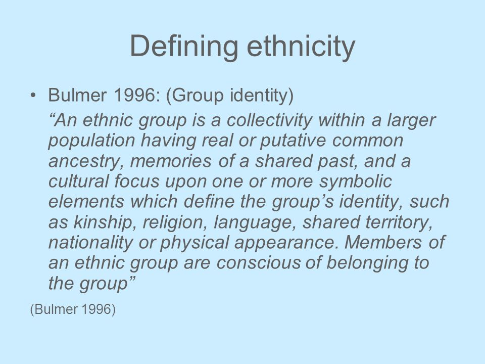Defining ethnicity Bulmer 1996: (Group identity) An ethnic group is a collectivity within a larger population having real or putative common ancestry, memories of a shared past, and a cultural focus upon one or more symbolic elements which define the groups identity, such as kinship, religion, language, shared territory, nationality or physical appearance.