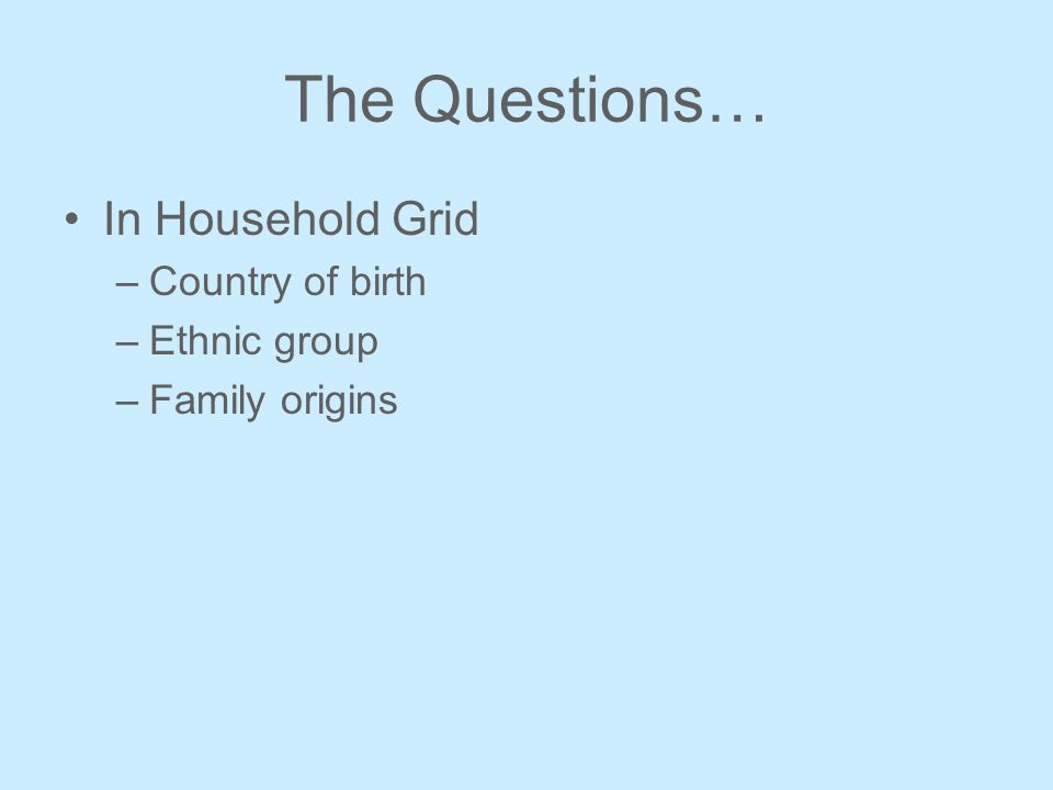 The Questions… In Household Grid –Country of birth –Ethnic group –Family origins