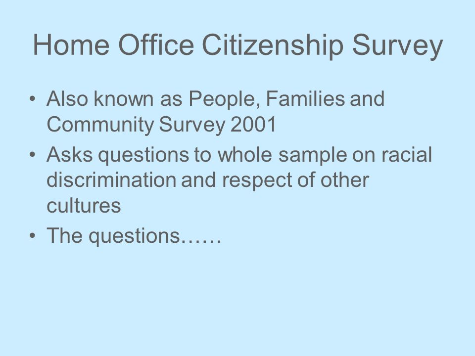 Home Office Citizenship Survey Also known as People, Families and Community Survey 2001 Asks questions to whole sample on racial discrimination and respect of other cultures The questions……