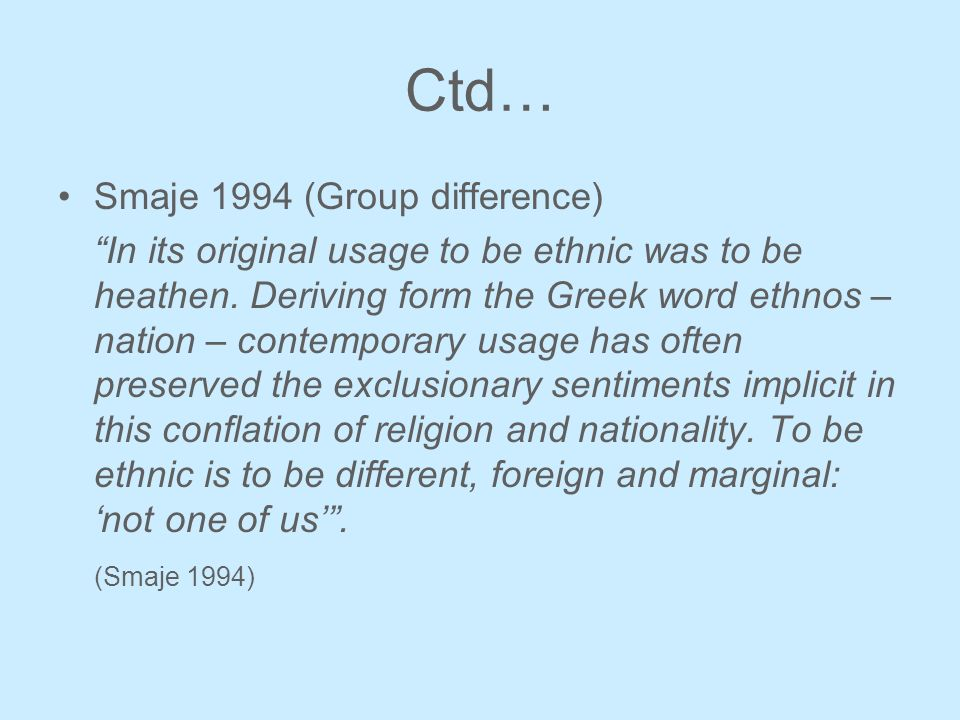 Ctd… Smaje 1994 (Group difference) In its original usage to be ethnic was to be heathen. Deriving form the Greek word ethnos – nation – contemporary u