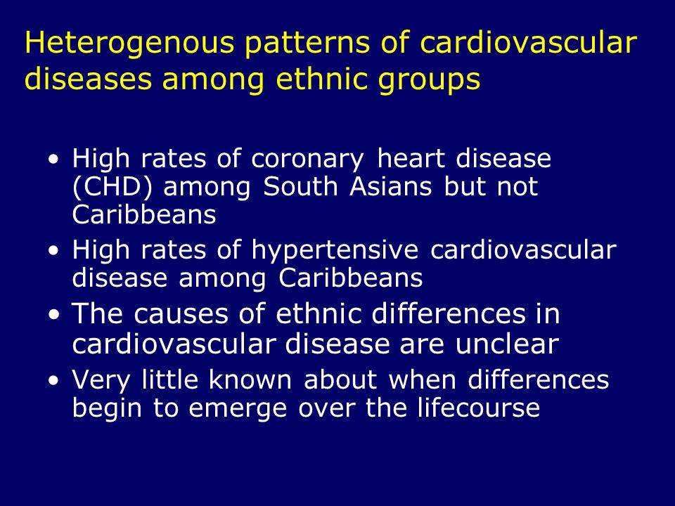 Heterogenous patterns of cardiovascular diseases among ethnic groups High rates of coronary heart disease (CHD) among South Asians but not Caribbeans High rates of hypertensive cardiovascular disease among Caribbeans The causes of ethnic differences in cardiovascular disease are unclear Very little known about when differences begin to emerge over the lifecourse