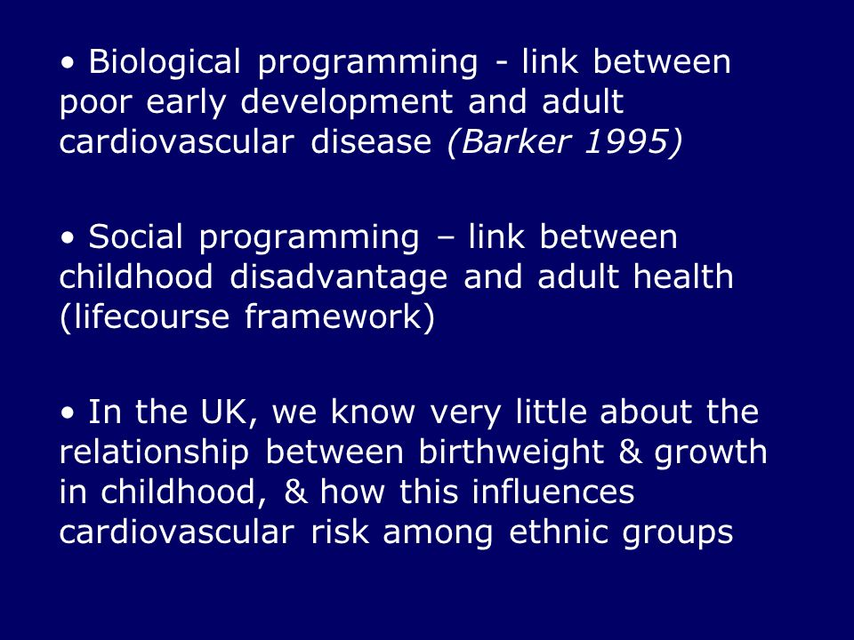 Biological programming - link between poor early development and adult cardiovascular disease (Barker 1995) Social programming – link between childhood disadvantage and adult health (lifecourse framework) In the UK, we know very little about the relationship between birthweight & growth in childhood, & how this influences cardiovascular risk among ethnic groups