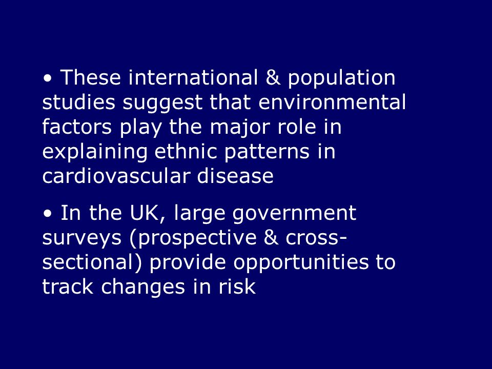 These international & population studies suggest that environmental factors play the major role in explaining ethnic patterns in cardiovascular diseas