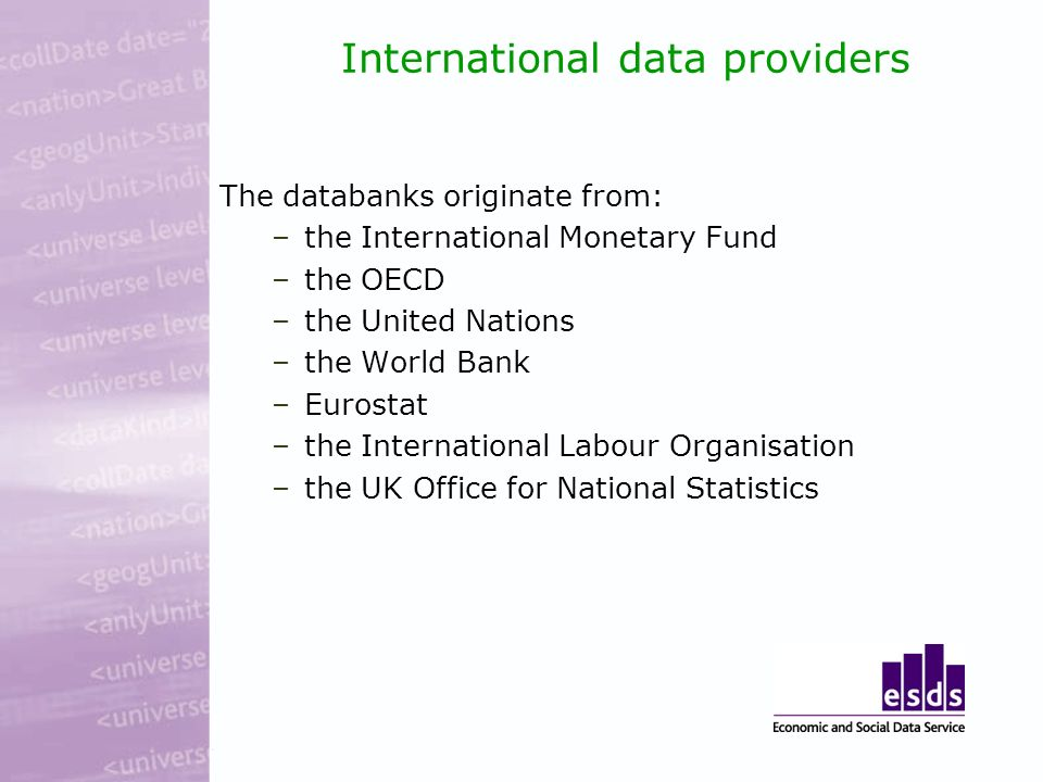 International data providers The databanks originate from: –the International Monetary Fund –the OECD –the United Nations –the World Bank –Eurostat –the International Labour Organisation –the UK Office for National Statistics