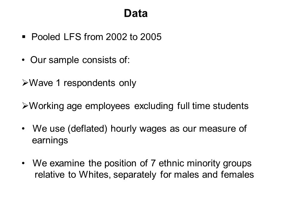 Pooled LFS from 2002 to 2005 Our sample consists of: Wave 1 respondents only Working age employees excluding full time students We use (deflated) hourly wages as our measure of earnings We examine the position of 7 ethnic minority groups relative to Whites, separately for males and females Data
