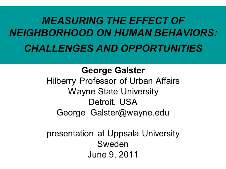 MEASURING THE EFFECT OF NEIGHBORHOOD ON HUMAN BEHAVIORS: CHALLENGES AND OPPORTUNITIES George Galster Hilberry Professor of Urban Affairs Wayne State University Detroit, USA George_Galster@wayne.edu presentation at Uppsala University Sweden June 9, 2011