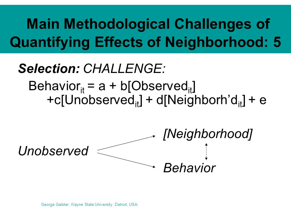 Main Methodological Challenges of Quantifying Effects of Neighborhood: 5 Selection: CHALLENGE: Behavior it = a + b[Observed it ] +c[Unobserved it ] + d[Neighborhd it ] + e [Neighborhood] Unobserved Behavior George Galster, Wayne State University, Detroit, USA;