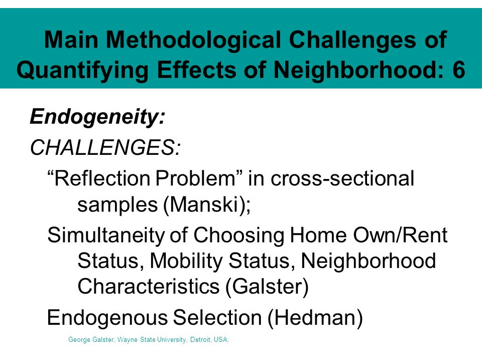 Main Methodological Challenges of Quantifying Effects of Neighborhood: 6 Endogeneity: CHALLENGES: Reflection Problem in cross-sectional samples (Manski); Simultaneity of Choosing Home Own/Rent Status, Mobility Status, Neighborhood Characteristics (Galster) Endogenous Selection (Hedman) George Galster, Wayne State University, Detroit, USA;