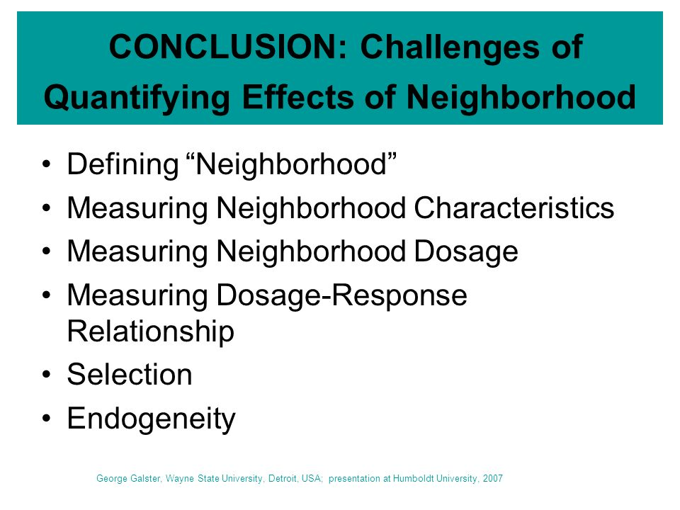 CONCLUSION: Challenges of Quantifying Effects of Neighborhood Defining Neighborhood Measuring Neighborhood Characteristics Measuring Neighborhood Dosage Measuring Dosage-Response Relationship Selection Endogeneity George Galster, Wayne State University, Detroit, USA; presentation at Humboldt University, 2007