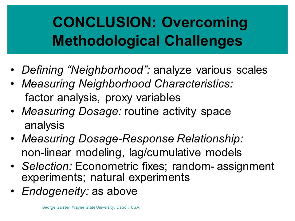 CONCLUSION: Overcoming Methodological Challenges Defining Neighborhood: analyze various scales Measuring Neighborhood Characteristics: factor analysis, proxy variables Measuring Dosage: routine activity space analysis Measuring Dosage-Response Relationship: non-linear modeling, lag/cumulative models Selection: Econometric fixes; random-assignment experiments; natural experiments Endogeneity: as above George Galster, Wayne State University, Detroit, USA;