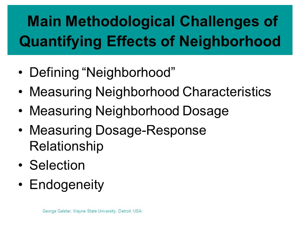 Main Methodological Challenges of Quantifying Effects of Neighborhood Defining Neighborhood Measuring Neighborhood Characteristics Measuring Neighborhood Dosage Measuring Dosage-Response Relationship Selection Endogeneity George Galster, Wayne State University, Detroit, USA;