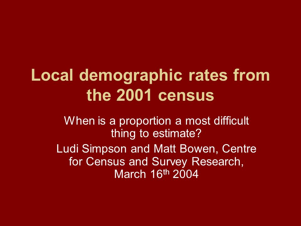 Local demographic rates from the 2001 census When is a proportion a most difficult thing to estimate? Ludi Simpson and Matt Bowen, Centre for Census a