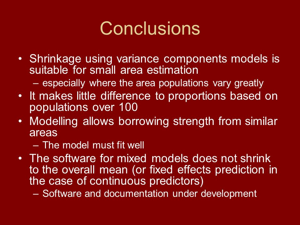 Conclusions Shrinkage using variance components models is suitable for small area estimation –especially where the area populations vary greatly It ma