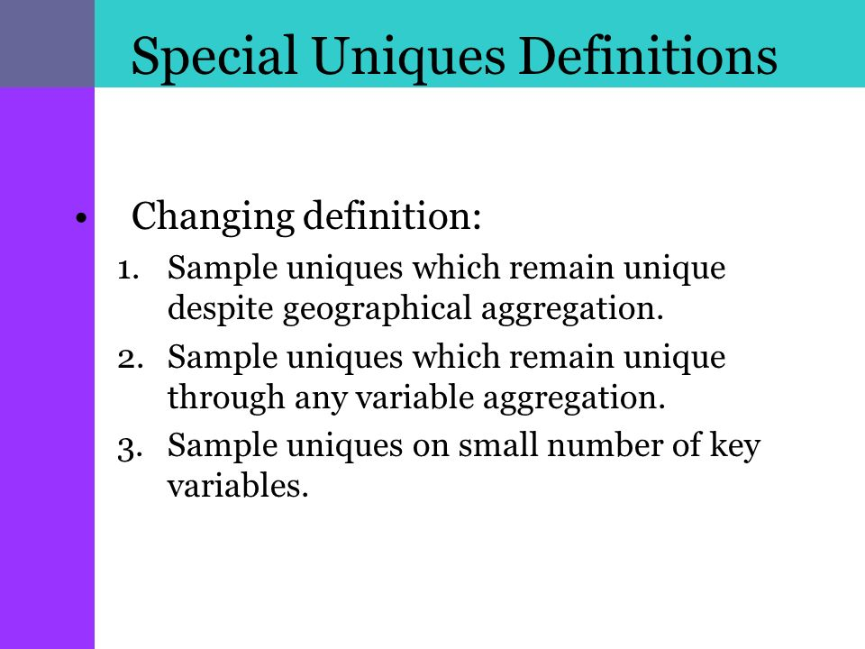 Special Uniques Definitions Changing definition: 1.Sample uniques which remain unique despite geographical aggregation.