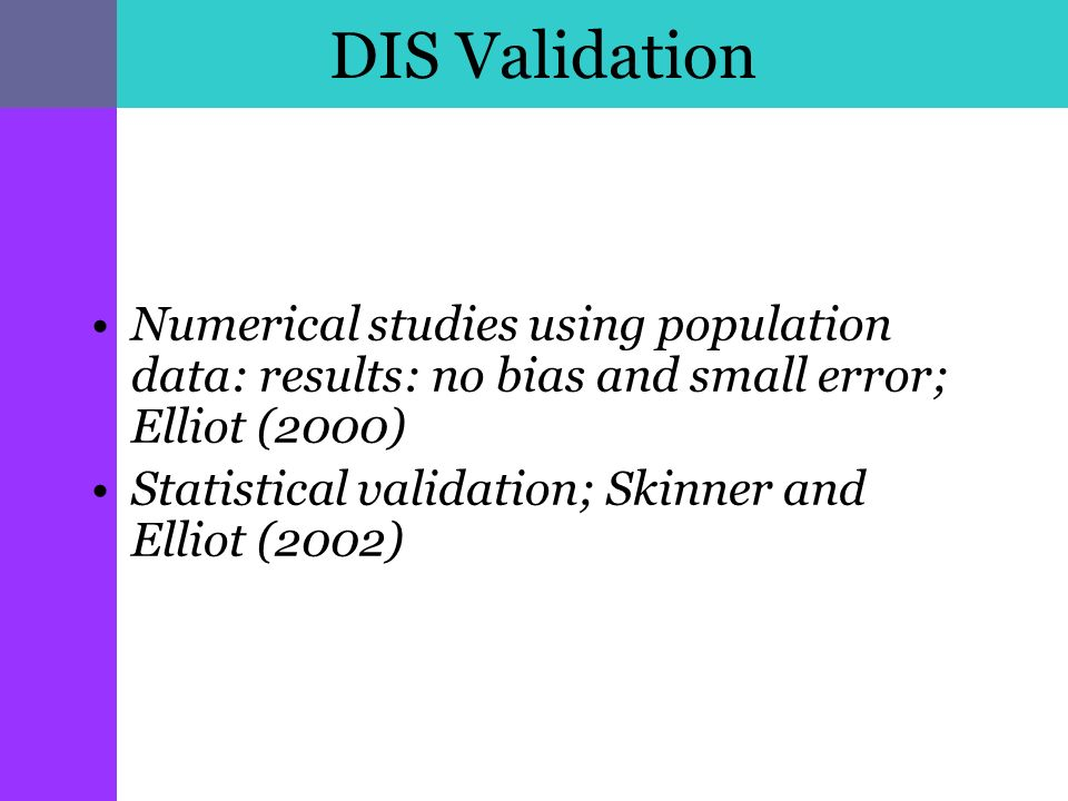 DIS Validation Numerical studies using population data: results: no bias and small error; Elliot (2000) Statistical validation; Skinner and Elliot (2002)