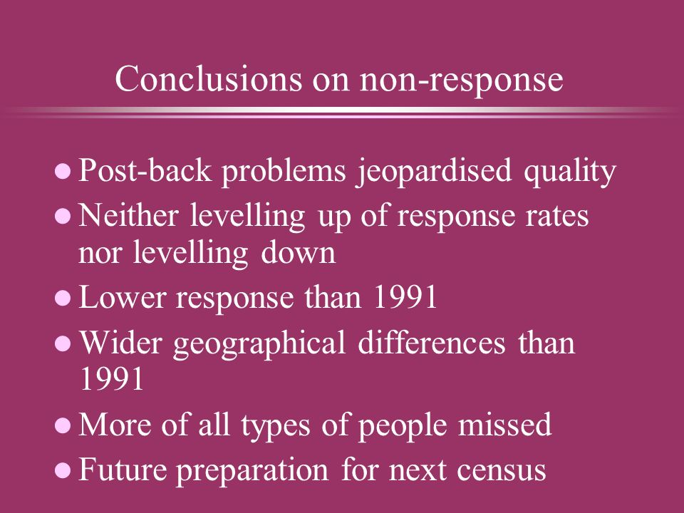 Conclusions on non-response l Post-back problems jeopardised quality l Neither levelling up of response rates nor levelling down l Lower response than 1991 l Wider geographical differences than 1991 l More of all types of people missed l Future preparation for next census