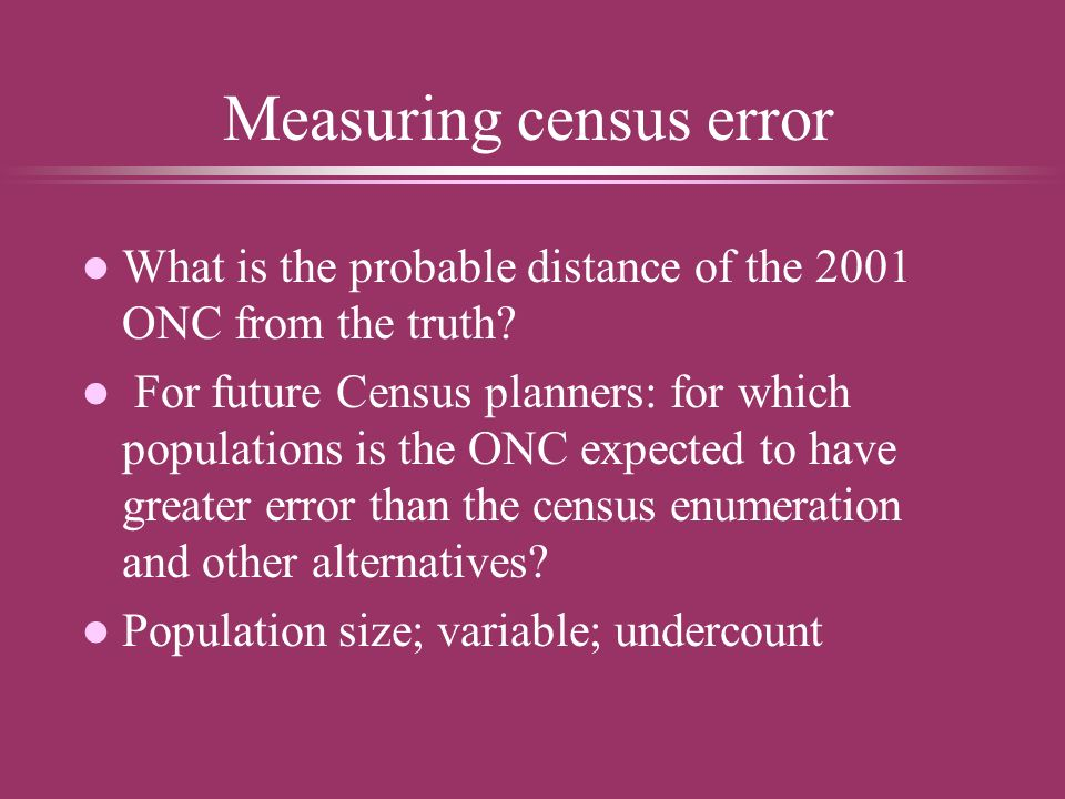 Measuring census error l What is the probable distance of the 2001 ONC from the truth.