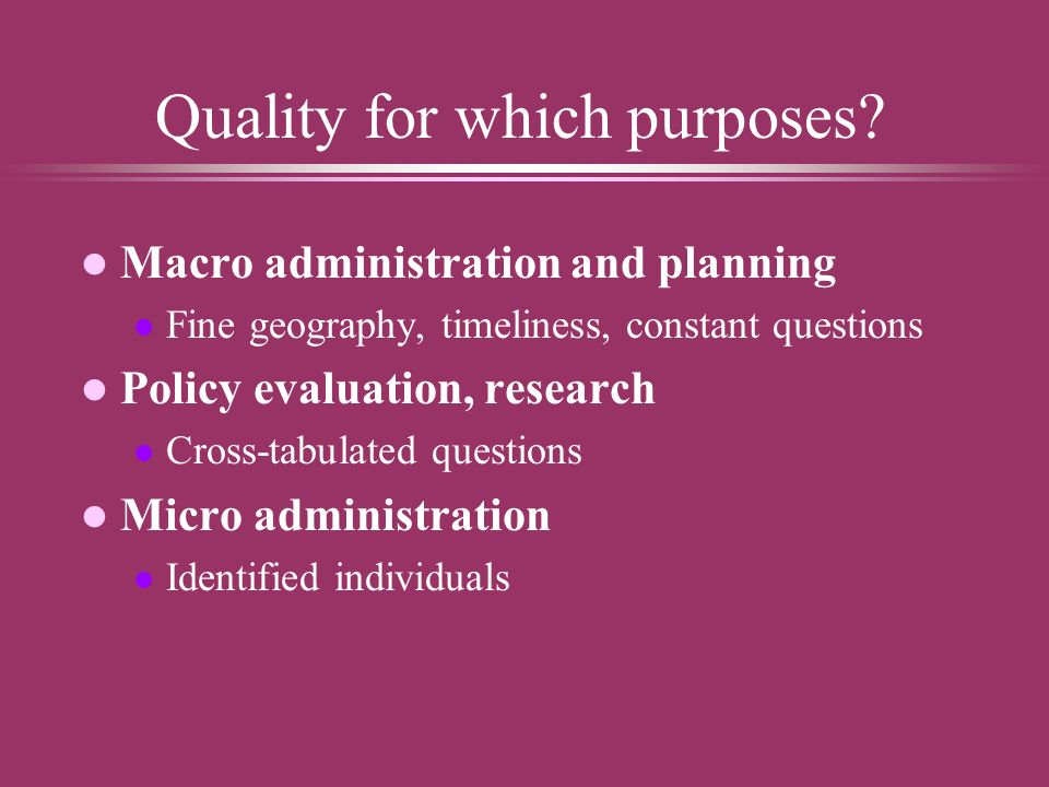 Quality for which purposes? l Macro administration and planning l Fine geography, timeliness, constant questions l Policy evaluation, research l Cross