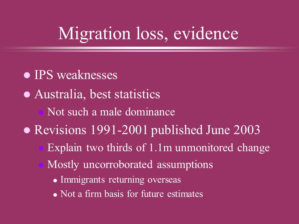 Migration loss, evidence l IPS weaknesses l Australia, best statistics l Not such a male dominance l Revisions published June 2003 l Explain two thirds of 1.1m unmonitored change l Mostly uncorroborated assumptions l Immigrants returning overseas l Not a firm basis for future estimates